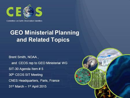 Brent Smith, NOAA, and CEOS rep to GEO Ministerial WG SIT-30 Agenda Item # 5 30 th CEOS SIT Meeting CNES Headquarters, Paris, France 31 st March – 1 st.