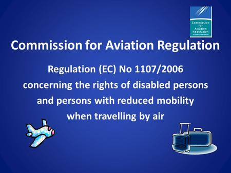 Commission for Aviation Regulation Regulation (EC) No 1107/2006 concerning the rights of disabled persons and persons with reduced mobility when travelling.
