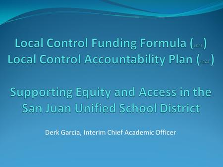 Derk Garcia, Interim Chief Academic Officer. LCFF and LCAP Through the Local Control Funding Formula (LCFF) flexibility and Local Control Accountability.
