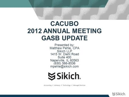 CACUBO 2012 ANNUAL MEETING GASB UPDATE Presented by: Matthew Pehle, CPA Sikich LLP 1415 W. Diehl Road Suite 400 Naperville, IL 60563 (630) 566-8536