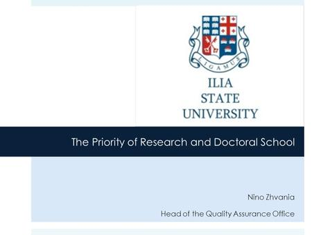 The Priority of Research and Doctoral School Nino Zhvania Head of the Quality Assurance Office.