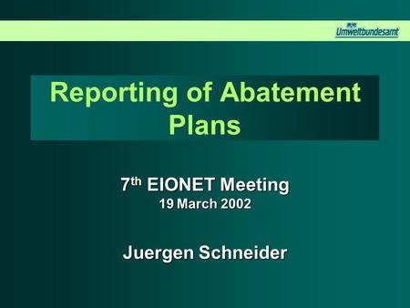 Reporting of Abatement Plans 7 th EIONET Meeting 19 March 2002 Juergen Schneider.