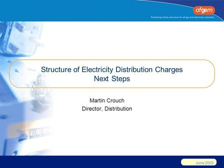 June 2003 Structure of Electricity Distribution Charges Next Steps Martin Crouch Director, Distribution.