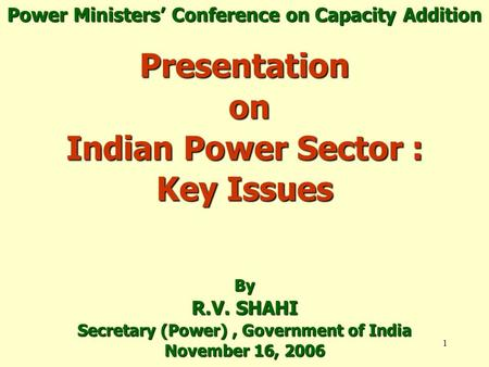 1 Presentation on Indian Power Sector : Key Issues By R.V. SHAHI Secretary (Power), Government of India November 16, 2006 Power Ministers' Conference on.
