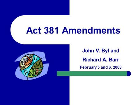 Act 381 Amendments John V. Byl and Richard A. Barr February 5 and 6, 2008.