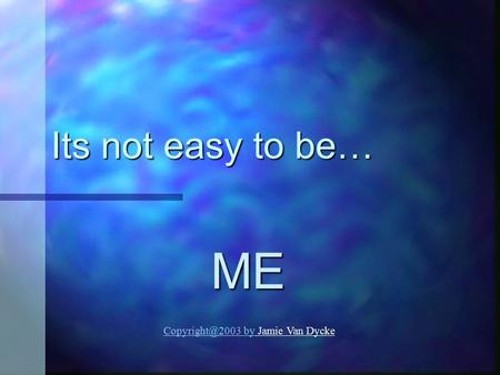 Its not easy to be… ME Copyright@2003 by Jamie Van Dycke.