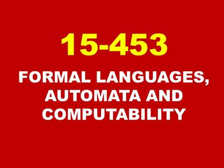FORMAL LANGUAGES, AUTOMATA AND COMPUTABILITY 15-453.