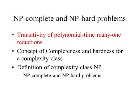 NP-complete and NP-hard problems Transitivity of polynomial-time many-one reductions Concept of Completeness and hardness for a complexity class Definition.