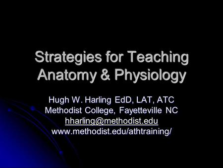 Strategies for Teaching <strong>Anatomy</strong> & <strong>Physiology</strong> Hugh W. Harling EdD, LAT, ATC Methodist College, Fayetteville NC