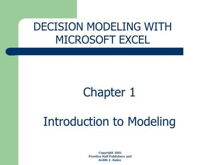 Chapter 1 Introduction to Modeling DECISION MODELING WITH MICROSOFT EXCEL Copyright 2001 Prentice Hall Publishers and Ardith E. Baker.