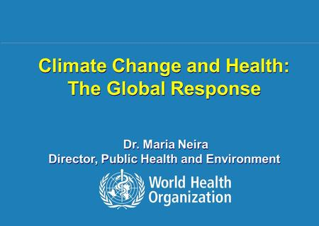 Climate Change and Health: The Global Response 1 |1 | Climate Change and Health: The Global Response Dr. Maria Neira Director, Public Health and Environment.