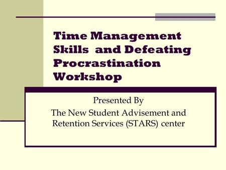 Time Management Skills and Defeating Procrastination Workshop Presented By The New Student Advisement and Retention Services (STARS) center.