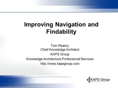 Improving Navigation and Findability Tom Reamy Chief Knowledge Architect KAPS Group Knowledge Architecture Professional Services
