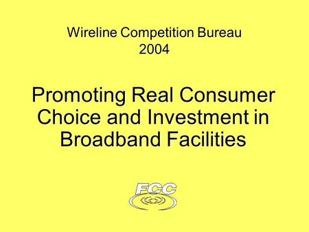 Wireline Competition Bureau 2004 Promoting Real Consumer Choice and Investment in Broadband Facilities.