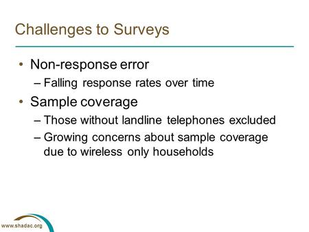 Www.shadac.org Challenges to Surveys Non-response error –Falling response rates over time Sample coverage –Those without landline telephones excluded –Growing.