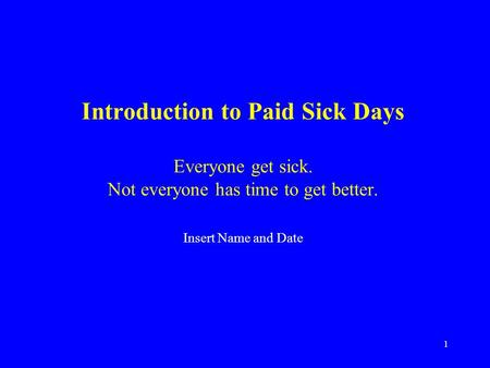 1 Introduction to Paid Sick Days Everyone get sick. Not everyone has time to get better. Insert Name and Date.