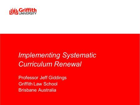 Implementing Systematic Curriculum Renewal Professor Jeff Giddings Griffith Law School Brisbane Australia.