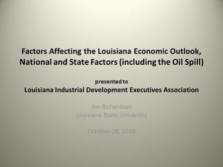 Factors Affecting the Louisiana Economic Outlook, National and State Factors (including the Oil Spill) presented to Louisiana Industrial Development Executives.