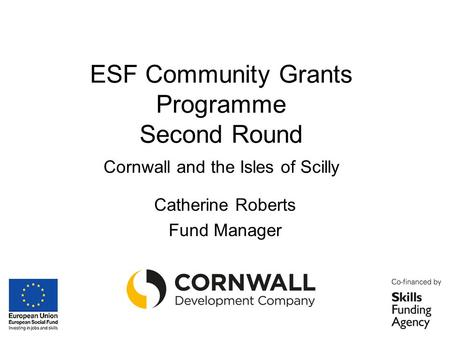 ESF Community Grants Programme Second Round Cornwall and the Isles of Scilly Catherine Roberts Fund Manager.