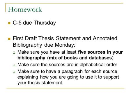 Homework C-5 due Thursday First Draft Thesis Statement and Annotated Bibliography due Monday:  Make sure you have at least five sources in your bibliography.