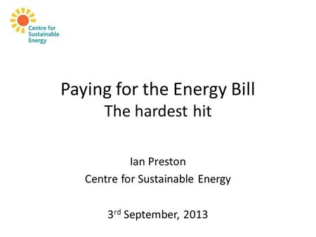 Paying for the Energy Bill The hardest hit Ian Preston Centre for Sustainable Energy 3 rd September, 2013.