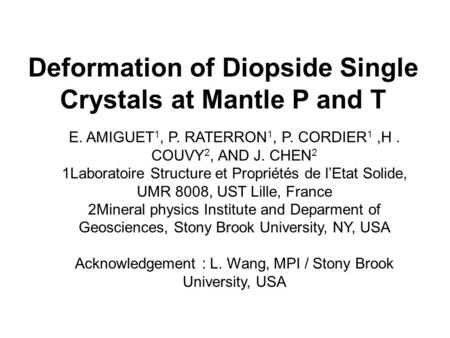 Deformation of Diopside Single Crystals at Mantle P and T E. AMIGUET 1, P. RATERRON 1, P. CORDIER 1,H. COUVY 2, AND J. CHEN 2 1Laboratoire Structure et.
