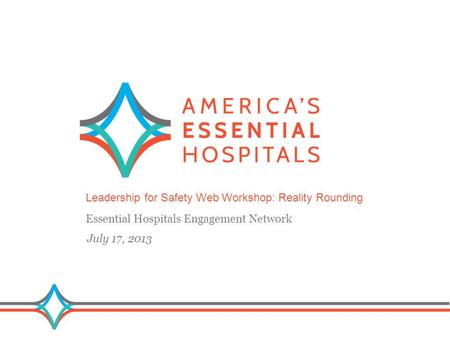 1 Leadership for Safety Web Workshop: Reality Rounding Essential Hospitals Engagement Network July 17, 2013.