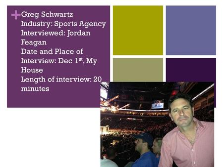 + Greg Schwartz Industry: Sports Agency Interviewed: Jordan Feagan Date and Place of Interview: Dec 1 st, My House Length of interview: 20 minutes.
