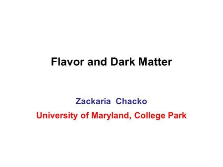 Flavor and Dark Matter Zackaria Chacko University of Maryland, College Park.