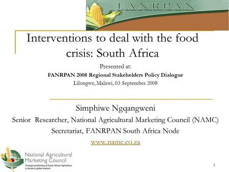1 Interventions to deal with the food crisis: South Africa Simphiwe Ngqangweni Senior Researcher, National Agricultural Marketing Council (NAMC) Secretariat,
