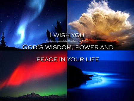 I wish you God's wisdom, power and peace in your life I wish you God's wisdom, power and peace in your life Presentation runs automatically. Please turn.