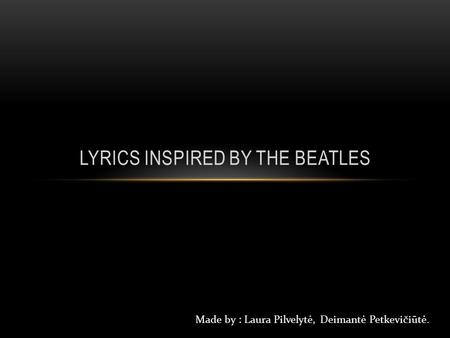 LYRICS INSPIRED BY THE BEATLES Made by : Laura Pilvelytė, Deimantė Petkevičiūtė.