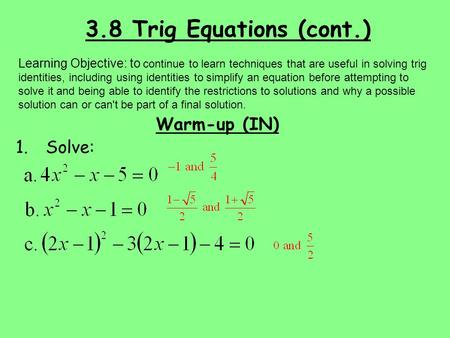 3.8 Trig Equations (cont.) Warm-up (IN) 1.Solve: Learning Objective: to continue to learn techniques that are useful in solving trig identities, including.