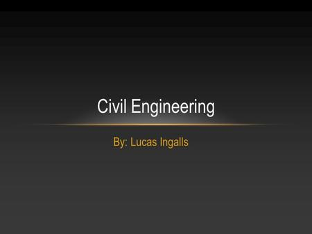 By: Lucas Ingalls Civil Engineering. Job: Civil Engineer Hobbies: Work with 4-H Name: Lucas Ingalls Age: 26 Location: Worthington, Ohio Who I am Who I.