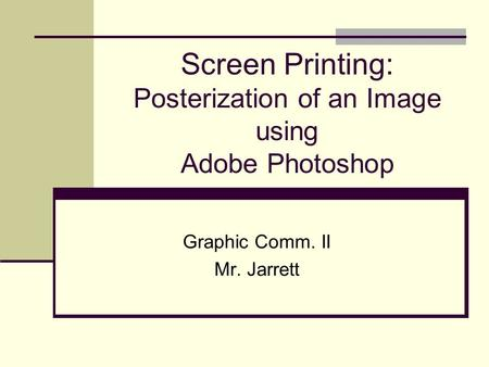 Screen Printing: Posterization of an Image using Adobe Photoshop Graphic Comm. II Mr. Jarrett.