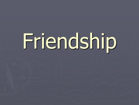 Friendship. What is a friendship? ► Friendship is the hardest thing for explanation. That thing isn't studying in school, but if you have not learned.