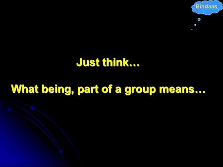 Bindaas Just think… What being, part of a group means…