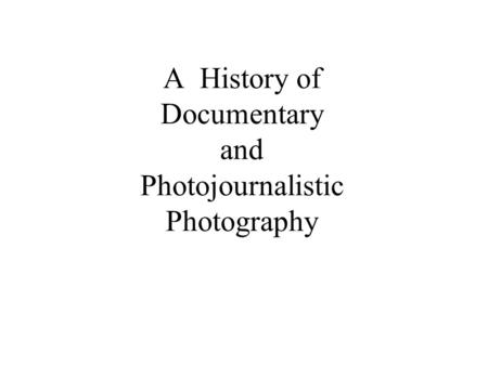 A History of Documentary and Photojournalistic Photography.