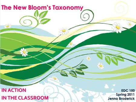 The New Bloom's Taxonomy IN ACTION IN THE CLASSROOM EDC 150 Spring 2011 Jenna Broderick.