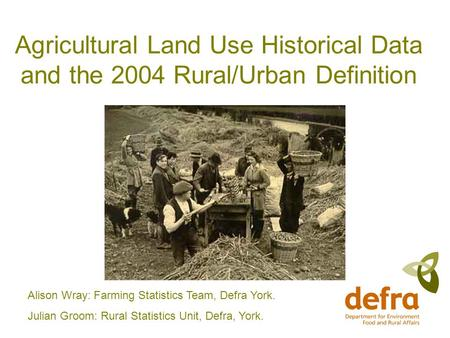 Agricultural Land Use Historical Data and the 2004 Rural/Urban Definition Alison Wray: Farming Statistics Team, Defra York. Julian Groom: Rural Statistics.