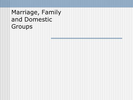 Marriage, Family and Domestic Groups. Chapter Questions What are some of the universal functions of marriage and the family? What are some of the rule.