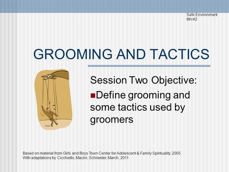 GROOMING AND TACTICS Session Two Objective: Define grooming and some tactics used by groomers Safe Environment 8th/#2 Based on material from Girls and.