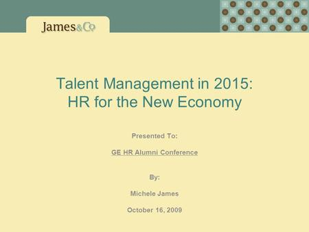 Talent Management in 2015: HR for the New Economy Presented To: GE HR Alumni Conference By: Michele James October 16, 2009.