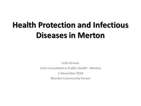 Health Protection and Infectious Diseases in Merton Julia Groom Joint Consultant in Public Health –Merton 1 December 2010 Morden Community Forum.