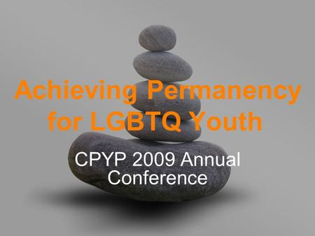 Achieving Permanency for LGBTQ Youth CPYP 2009 Annual Conference.