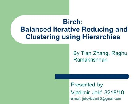 Birch: Balanced Iterative Reducing and Clustering using Hierarchies By Tian Zhang, Raghu Ramakrishnan Presented by Vladimir Jelić 3218/10