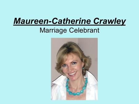 Maureen-Catherine Crawley Marriage Celebrant. Choosing your Celebrant It is my wish to make your day special I offer a warm, friendly, professional service.