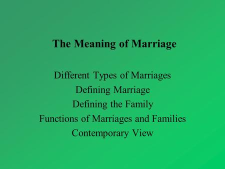 The Meaning of Marriage Different Types of Marriages Defining Marriage Defining the Family Functions of Marriages and Families Contemporary View.