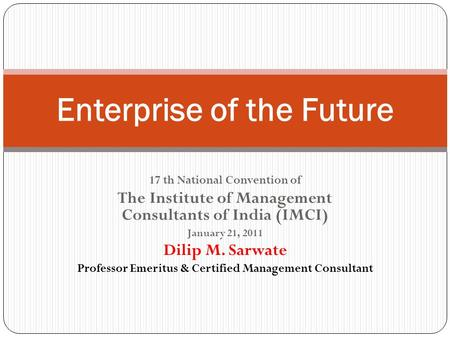 17 th National Convention of The Institute of Management Consultants of India (IMCI) January 21, 2011 Dilip M. Sarwate Professor Emeritus & Certified Management.