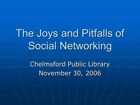 The Joys and Pitfalls of Social Networking Chelmsford Public Library November 30, 2006.